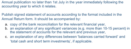 Annual publication no later than 1st July in the year immediately following the  accou nting year to which it relates.   Publish signed statement of accounts according to the format included in the  Annual Return form. It should be accompanied by:    a.   copy of t he bank reconciliation for the relevant financial year,    b.   a n explanation of any significant variances (e.g. more than 10 - 15 percent) in  the statement of accounts for the relevant and previous year,     c.   an explanation of any differences between ' 'balances carrie d forward'   and  '  total cash and short term     investments', , if applicable.