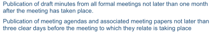 Publication of draft minutes from all formal meetings not later than one month  after the meeting has taken place.   Publication of meeting agendas and associated meeting papers not later than  three clear days before the meeting to which they relate is taking place