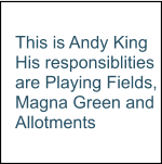 This is Andy King His responsiblities are Playing Fields, Magna Green and Allotments